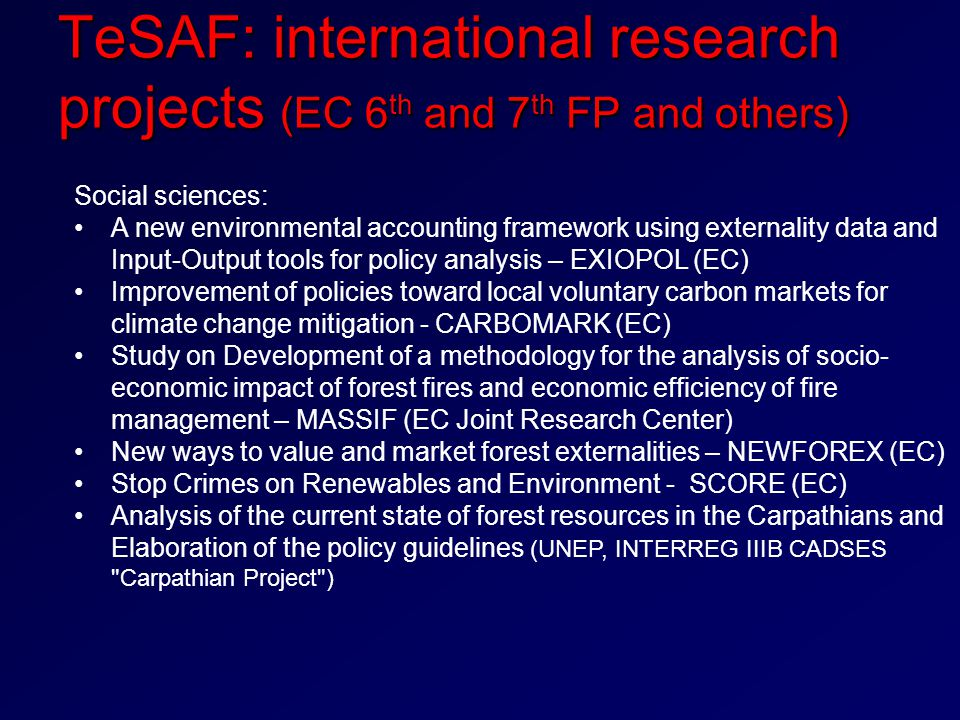 TeSAF: international research projects (EC 6 th and 7 th FP and others) Social sciences: A new environmental accounting framework using externality data and Input-Output tools for policy analysis – EXIOPOL (EC) Improvement of policies toward local voluntary carbon markets for climate change mitigation - CARBOMARK (EC) Study on Development of a methodology for the analysis of socio- economic impact of forest fires and economic efficiency of fire management – MASSIF (EC Joint Research Center) New ways to value and market forest externalities – NEWFOREX (EC) Stop Crimes on Renewables and Environment - SCORE (EC) Analysis of the current state of forest resources in the Carpathians and Elaboration of the policy guidelines (UNEP, INTERREG IIIB CADSES Carpathian Project )