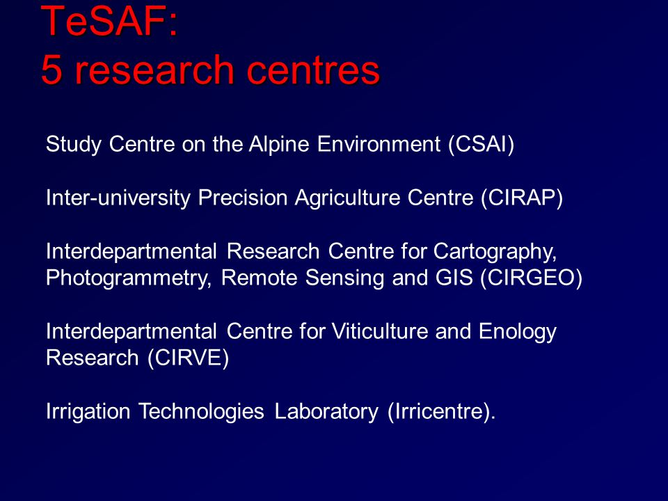 TeSAF: 5 research centres Study Centre on the Alpine Environment (CSAI) Inter-university Precision Agriculture Centre (CIRAP) Interdepartmental Research Centre for Cartography, Photogrammetry, Remote Sensing and GIS (CIRGEO) Interdepartmental Centre for Viticulture and Enology Research (CIRVE) Irrigation Technologies Laboratory (Irricentre).