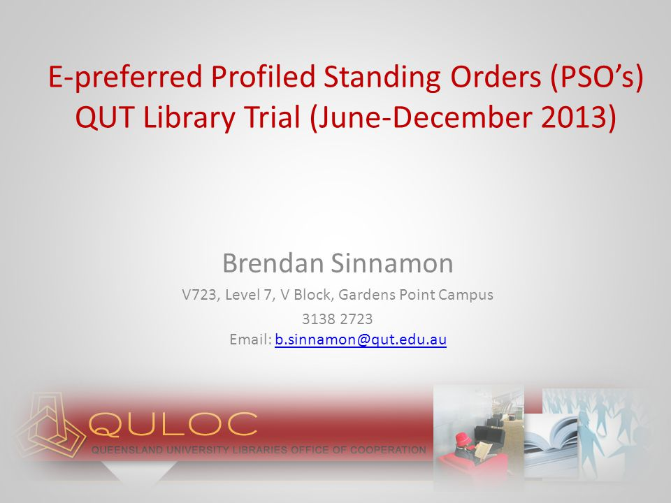 E-preferred Profiled Standing Orders (PSO's) QUT Library Trial (June-December 2013) Brendan Sinnamon V723, Level 7, V Block, Gardens Point Campus 3138 2723 Email: b.sinnamon@qut.edu.aub.sinnamon@qut.edu.au