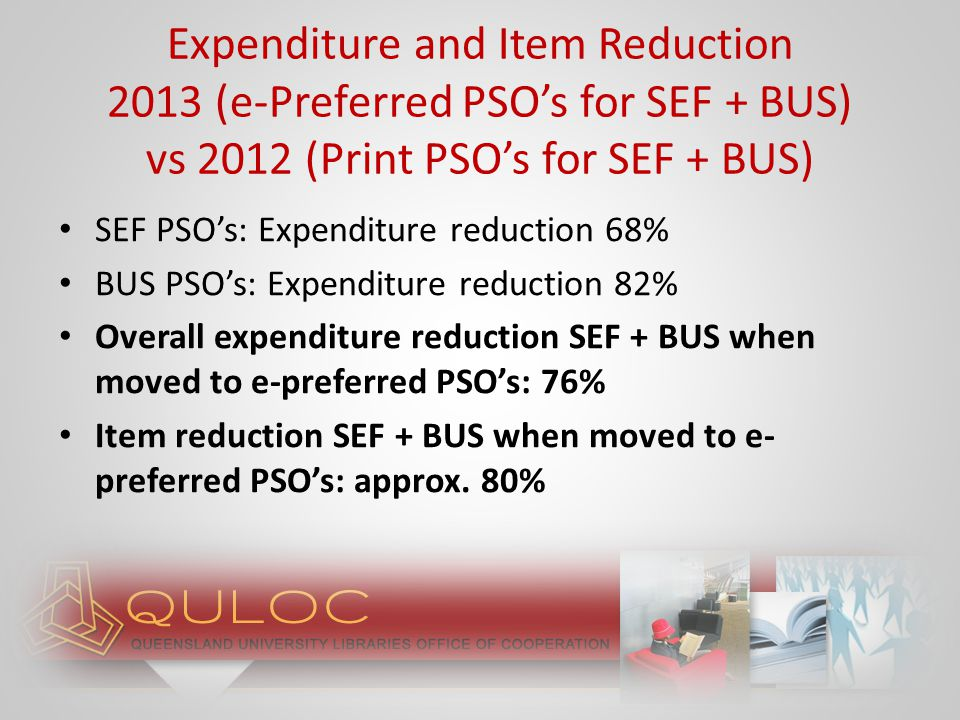 Assumes simultaneous patron-driven acquisition (PDA) (e.g., EBL, Ebrary) in operation $1.4 million book allocation Firm orders $200 000 Remaining $1.2 million: 76% reduction leads to saving of $912 000* – *based on results of SEF + BUS e-preferred PSO's trial Demonstration of potential savings of e- preferred PSO's: (QUT Library)