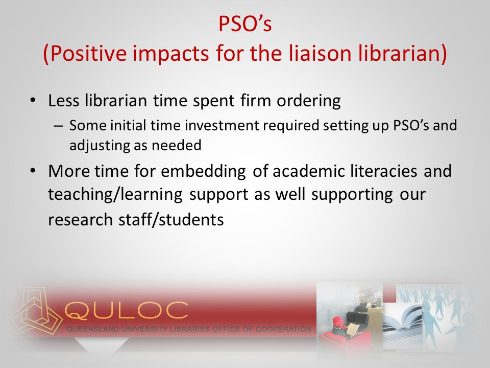 Over time less de-selection required Over time less physical shelving required More money available for subscriptions/purchase of one-off online products/journal backfiles/online video* *Assumes simultaneous patron-driven acquisition (PDA) (e.g., EBL, Ebrary) in operation Improved access to books for clients due to well- known benefits of ebooks over print books – QUT preference for ebook over print E-preferred PSO's vs print PSO's (Positive impacts for the liaison librarian)