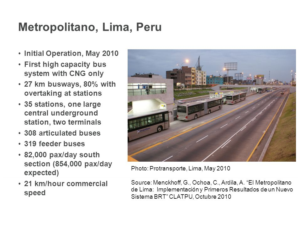 Metropolitano, Lima, Peru Initial Operation, May 2010 First high capacity bus system with CNG only 27 km busways, 80% with overtaking at stations 35 stations, one large central underground station, two terminals 308 articulated buses 319 feeder buses 82,000 pax/day south section (854,000 pax/day expected) 21 km/hour commercial speed Photo: Protransporte, Lima, May 2010 Source: Menckhoff, G., Ochoa, C., Ardila, A.