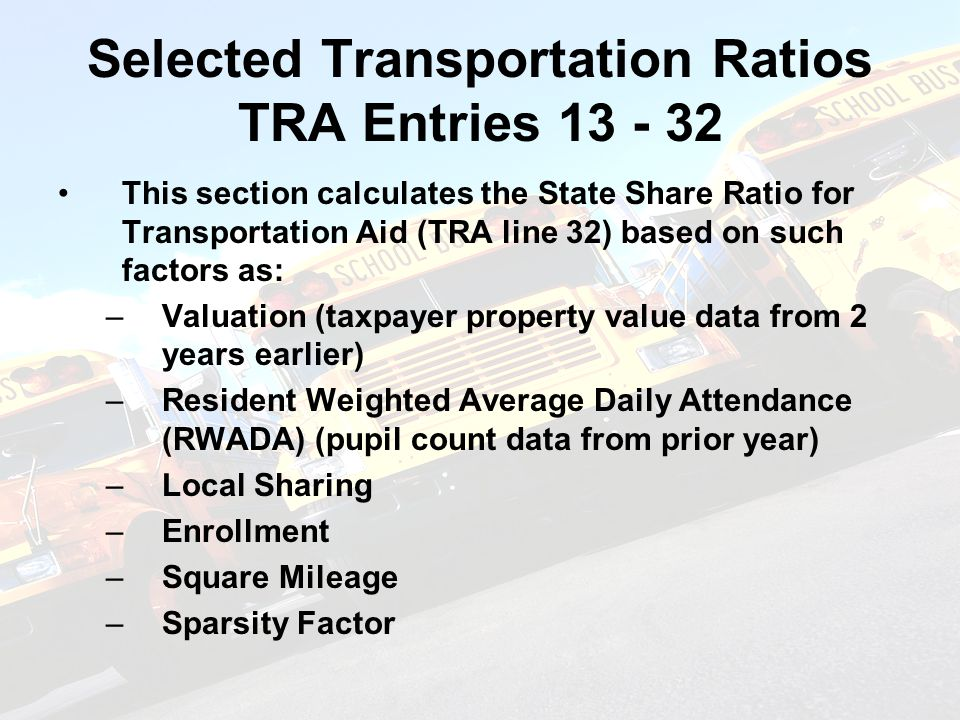 Selected Transportation Ratios TRA Entries 13 - 32 This section calculates the State Share Ratio for Transportation Aid (TRA line 32) based on such factors as: –Valuation (taxpayer property value data from 2 years earlier) –Resident Weighted Average Daily Attendance (RWADA) (pupil count data from prior year) –Local Sharing –Enrollment –Square Mileage –Sparsity Factor