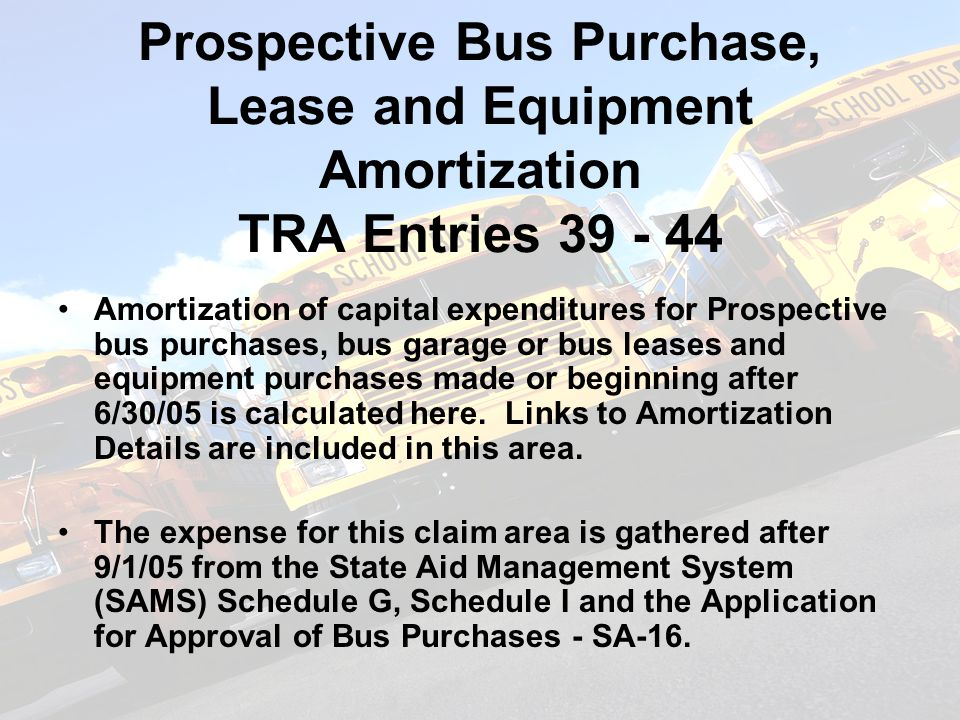 Prospective Bus Purchase, Lease and Equipment Amortization TRA Entries 39 - 44 Amortization of capital expenditures for Prospective bus purchases, bus garage or bus leases and equipment purchases made or beginning after 6/30/05 is calculated here.