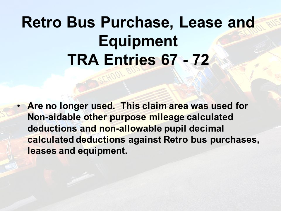 Prospective Bus Purchase, Lease and Equipment TRA Entries 73 - 79 Non-aidable other purpose mileage calculated deductions and non-allowable pupil decimal calculated deductions against Prospective bus purchases, leases and equipment are deducted here.