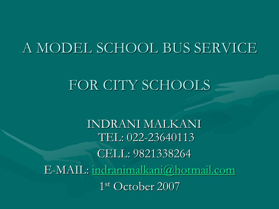 A MODEL SCHOOL BUS SERVICE FOR CITY SCHOOLS INDRANI MALKANI TEL: 022-23640113 INDRANI MALKANI TEL: 022-23640113 CELL: 9821338264 CELL: 9821338264 E-MAIL: indranimalkani@hotmail.com indranimalkani@hotmail.com 1 st October 2007
