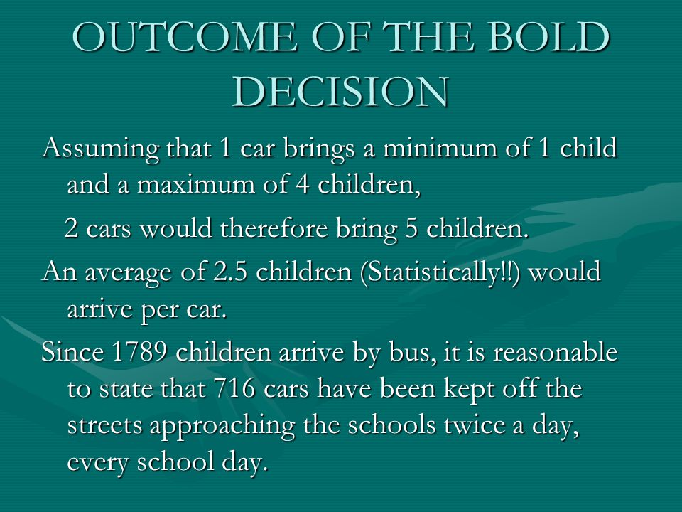 OUTCOME OF THE BOLD DECISION Assuming that 1 car brings a minimum of 1 child and a maximum of 4 children, 2 cars would therefore bring 5 children. 2 c
