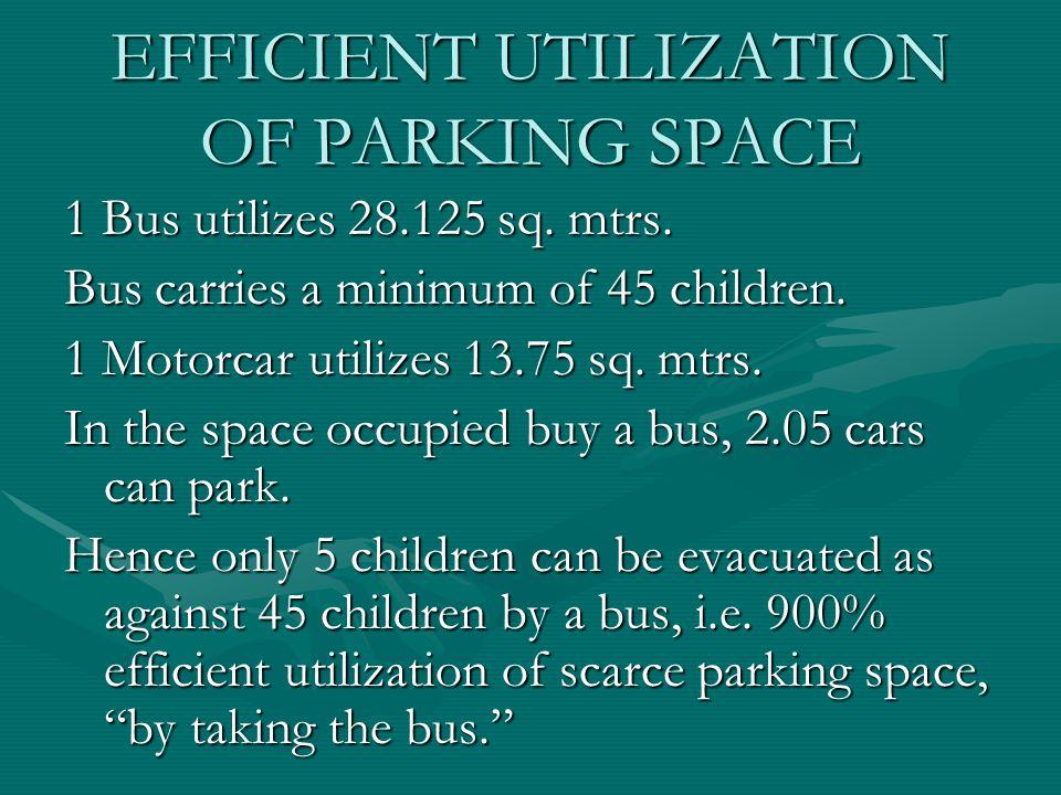 EFFICIENT UTILIZATION OF PARKING SPACE 1 Bus utilizes 28.125 sq. mtrs. Bus carries a minimum of 45 children. 1 Motorcar utilizes 13.75 sq. mtrs. In th