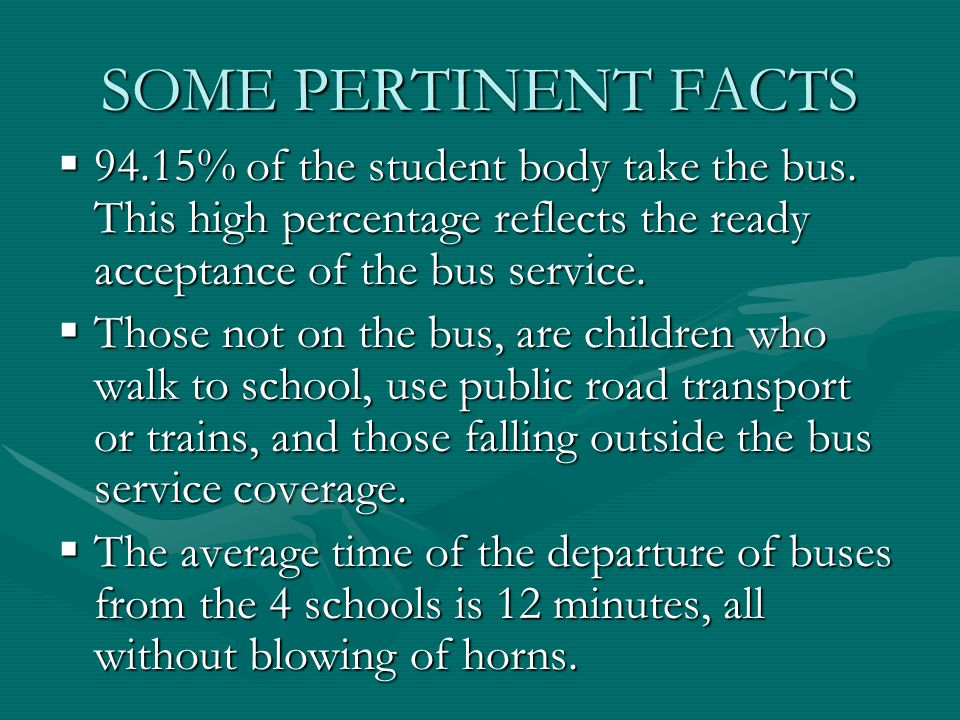 SOME PERTINENT FACTS  94.15% of the student body take the bus. This high percentage reflects the ready acceptance of the bus service.  Those not on