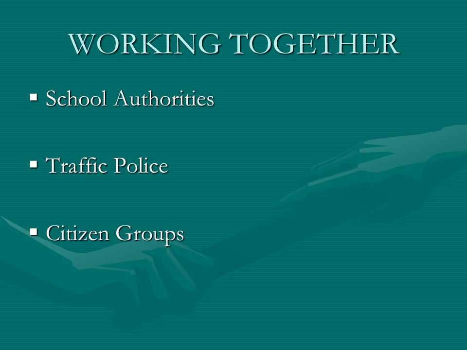 WORKING TOGETHER  School Authorities  Traffic Police  Citizen Groups