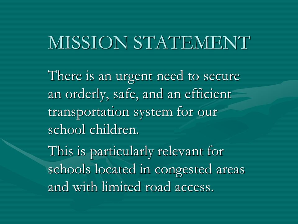 MISSION STATEMENT There is an urgent need to secure an orderly, safe, and an efficient transportation system for our school children.