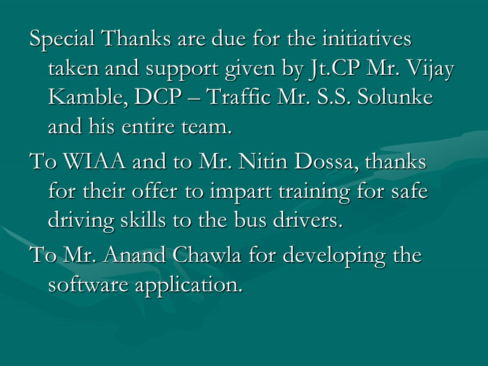 Special Thanks are due for the initiatives taken and support given by Jt.CP Mr. Vijay Kamble, DCP – Traffic Mr. S.S. Solunke and his entire team. To W