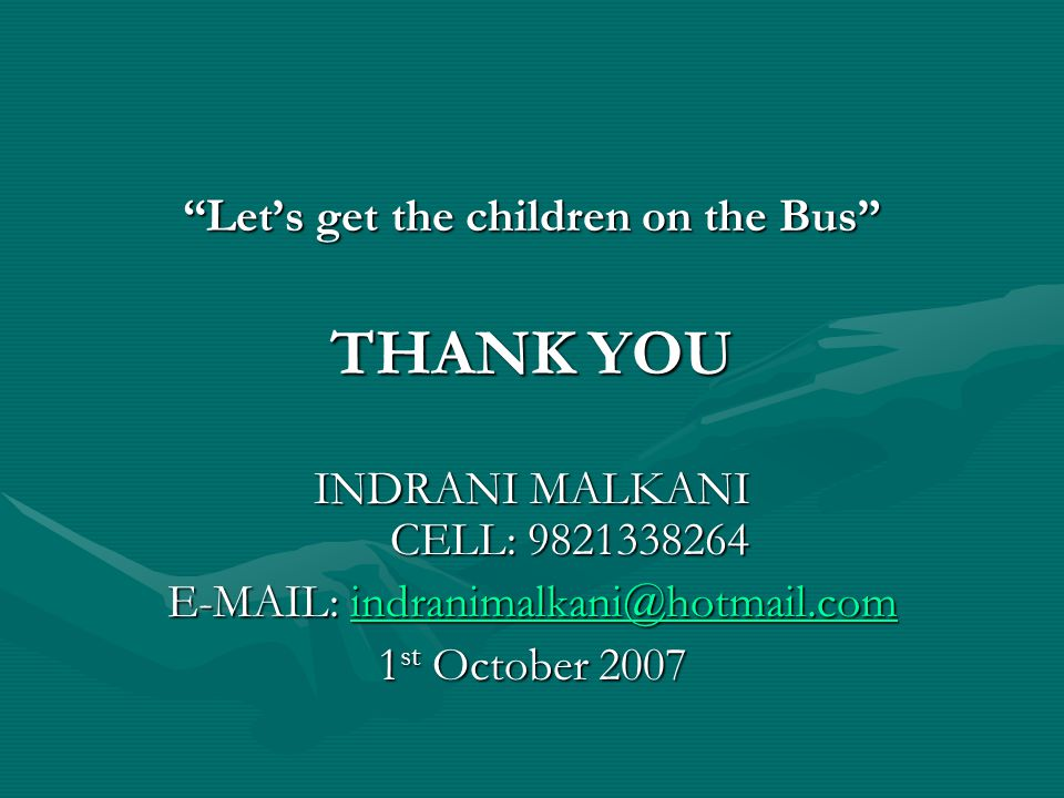 """""""Let's get the children on the Bus"""" THANK YOU INDRANI MALKANI CELL: 9821338264 E-MAIL: indranimalkani@hotmail.com indranimalkani@hotmail.com 1 st Octo"""