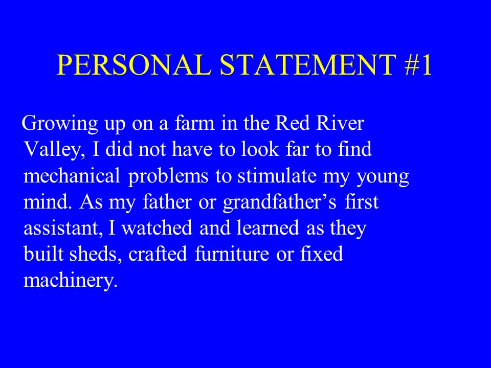 PERSONAL STATEMENT #1 Growing up on a farm in the Red River Valley, I did not have to look far to find mechanical problems to stimulate my young mind.