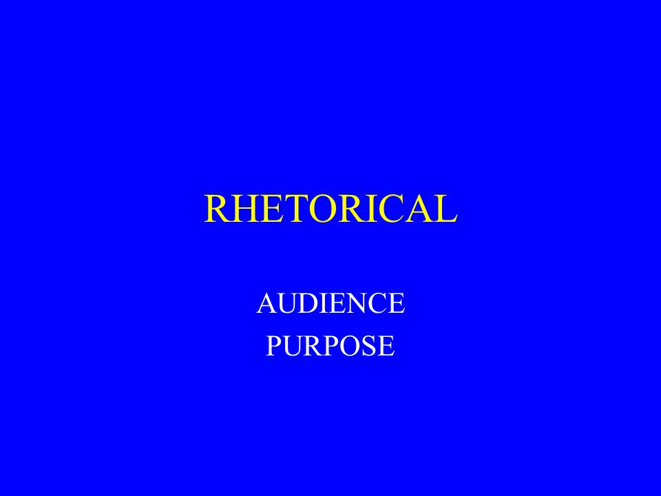 RHETORICAL AUDIENCE PURPOSE
