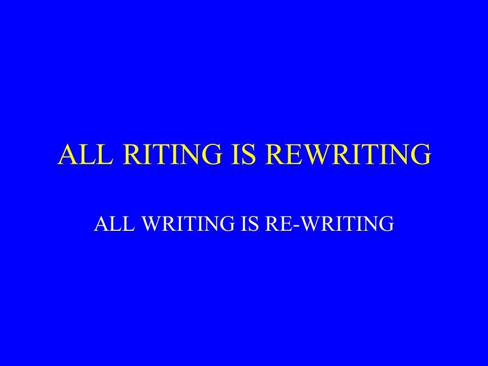 ALL RITING IS REWRITING ALL WRITING IS RE-WRITING