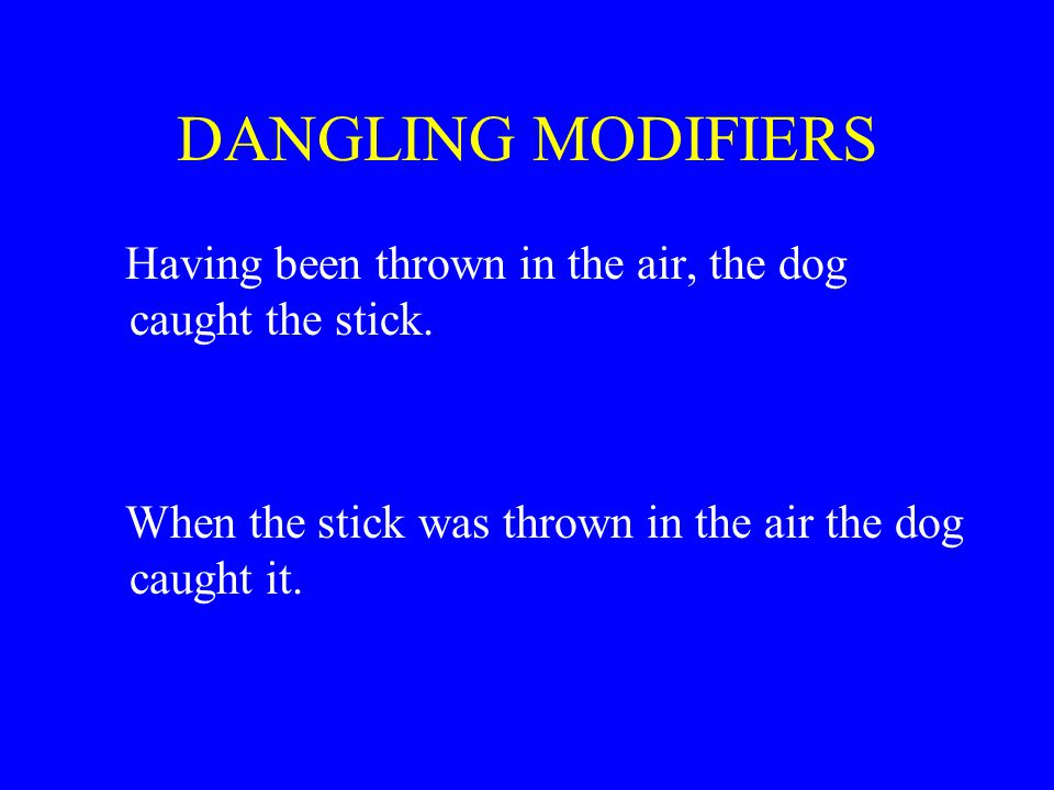 DANGLING MODIFIERS Having been thrown in the air, the dog caught the stick.