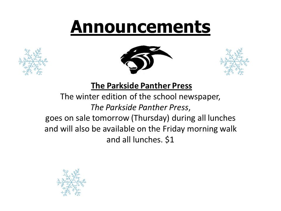Announcements The Parkside Panther Press The winter edition of the school newspaper, The Parkside Panther Press, goes on sale tomorrow (Thursday) during all lunches and will also be available on the Friday morning walk and all lunches.