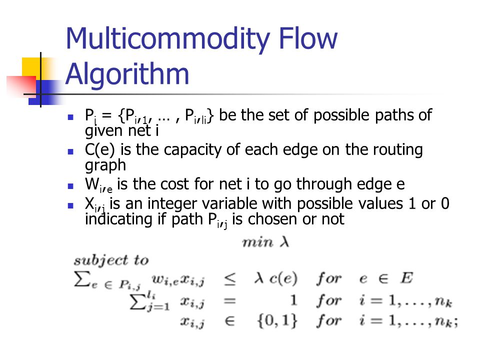 Multicommodity Flow Algorithm P i = {P i, 1, …, P i, li } be the set of possible paths of given net i C(e) is the capacity of each edge on the routing graph W i, e is the cost for net i to go through edge e X i, j is an integer variable with possible values 1 or 0 indicating if path P i, j is chosen or not