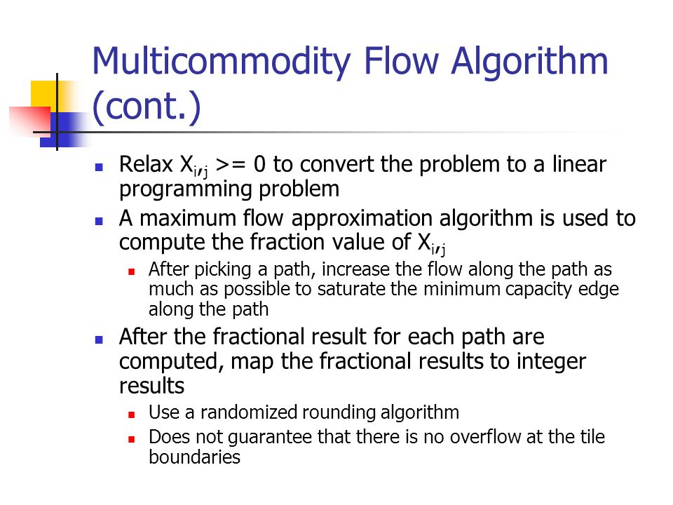 Multicommodity Flow Algorithm (cont.) Relax X i, j >= 0 to convert the problem to a linear programming problem A maximum flow approximation algorithm is used to compute the fraction value of X i, j After picking a path, increase the flow along the path as much as possible to saturate the minimum capacity edge along the path After the fractional result for each path are computed, map the fractional results to integer results Use a randomized rounding algorithm Does not guarantee that there is no overflow at the tile boundaries