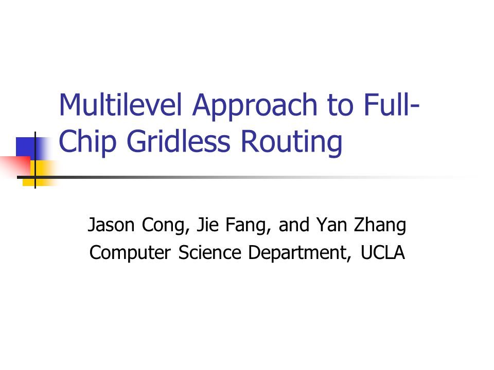 Multilevel Approach to Full- Chip Gridless Routing Jason Cong, Jie Fang, and Yan Zhang Computer Science Department, UCLA