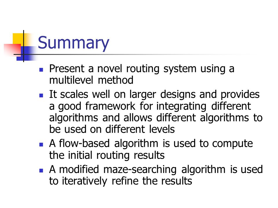 Summary Present a novel routing system using a multilevel method It scales well on larger designs and provides a good framework for integrating different algorithms and allows different algorithms to be used on different levels A flow-based algorithm is used to compute the initial routing results A modified maze-searching algorithm is used to iteratively refine the results