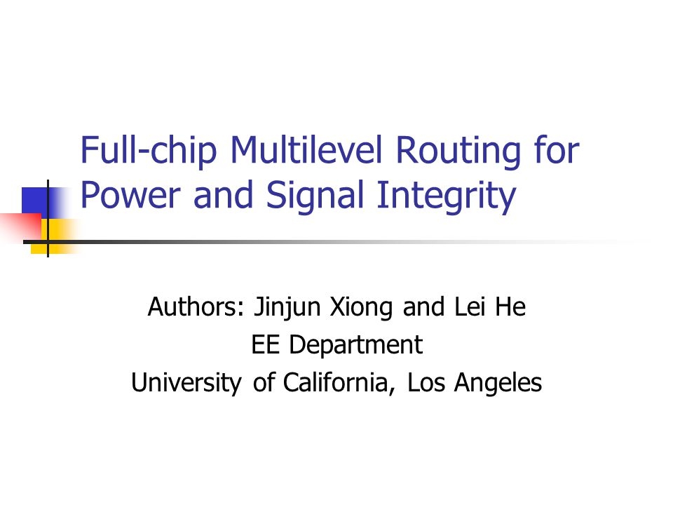 Full-chip Multilevel Routing for Power and Signal Integrity Authors: Jinjun Xiong and Lei He EE Department University of California, Los Angeles