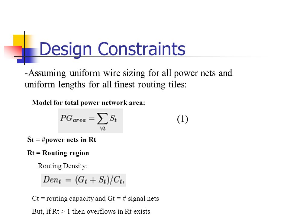 Design Constraints -Assuming uniform wire sizing for all power nets and uniform lengths for all finest routing tiles: Model for total power network area: (1) S t = #power nets in Rt R t = Routing region Routing Density: Ct = routing capacity and Gt = # signal nets But, if Rt > 1 then overflows in Rt exists