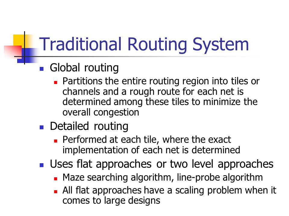 Traditional Routing System Global routing Partitions the entire routing region into tiles or channels and a rough route for each net is determined among these tiles to minimize the overall congestion Detailed routing Performed at each tile, where the exact implementation of each net is determined Uses flat approaches or two level approaches Maze searching algorithm, line-probe algorithm All flat approaches have a scaling problem when it comes to large designs