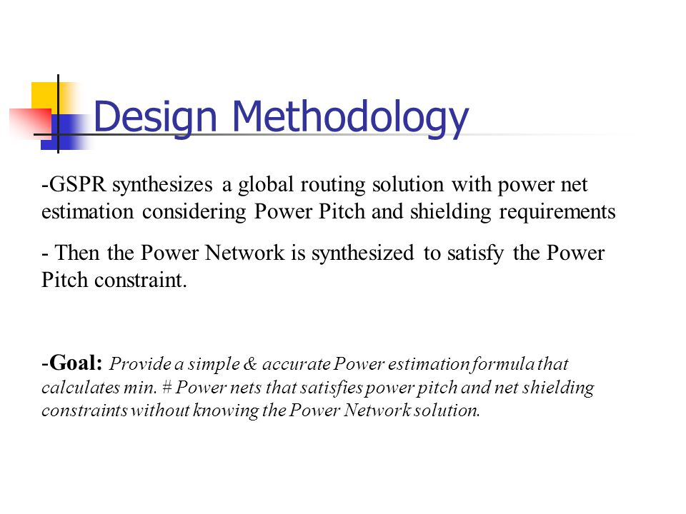 Design Methodology -GSPR synthesizes a global routing solution with power net estimation considering Power Pitch and shielding requirements - Then the Power Network is synthesized to satisfy the Power Pitch constraint.