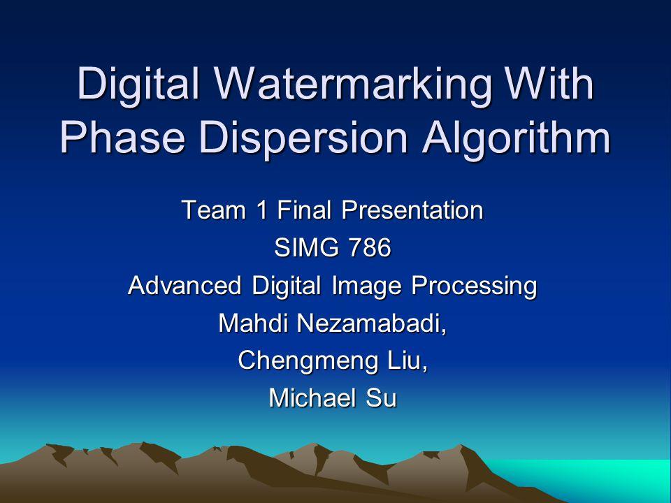 Digital Watermarking With Phase Dispersion Algorithm Team 1 Final Presentation SIMG 786 Advanced Digital Image Processing Mahdi Nezamabadi, Chengmeng