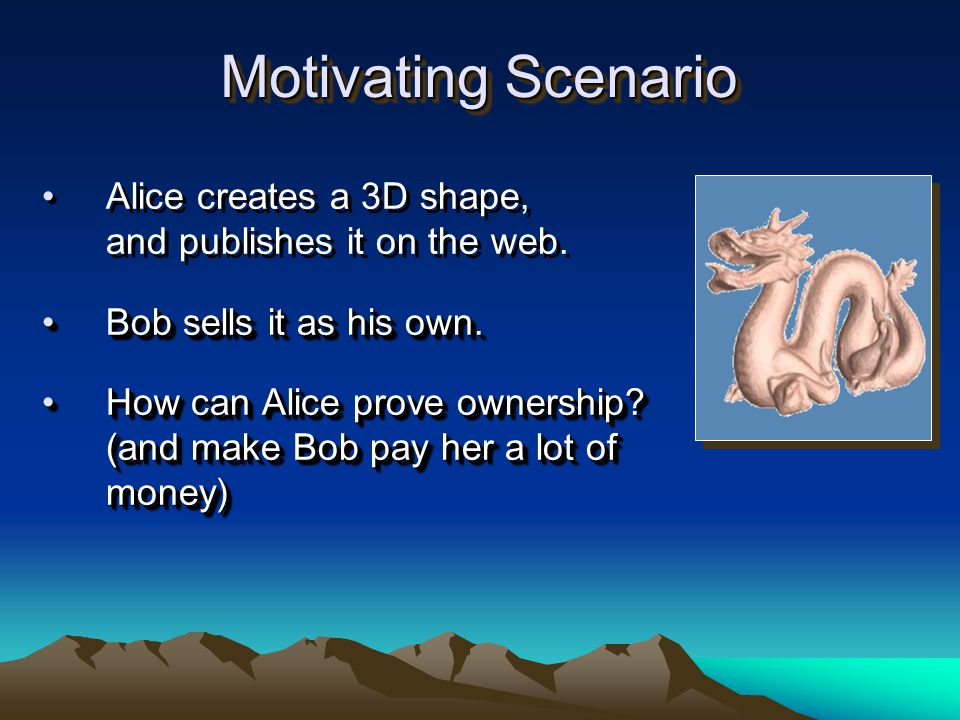 Motivating Scenario Alice creates a 3D shape, and publishes it on the web. Bob sells it as his own.Bob sells it as his own. How can Alice prove owners
