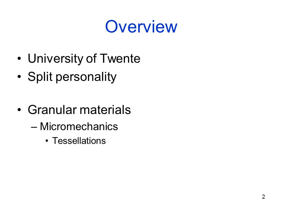 2 Overview University of Twente Split personality Granular materials –Micromechanics Tessellations
