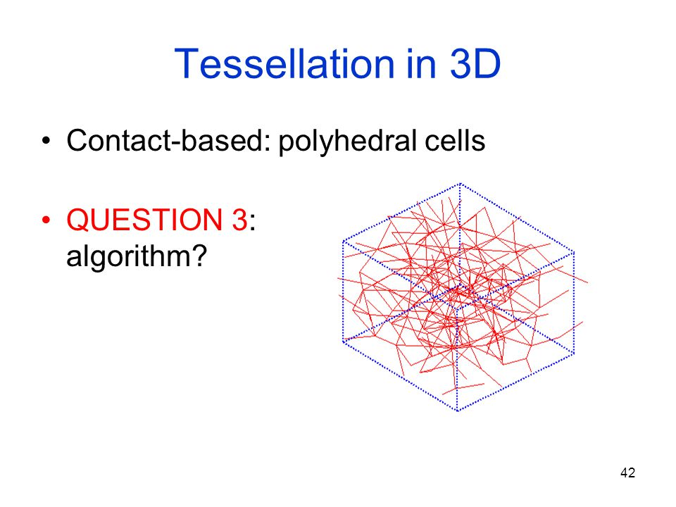 42 Tessellation in 3D Contact-based: polyhedral cells QUESTION 3: algorithm