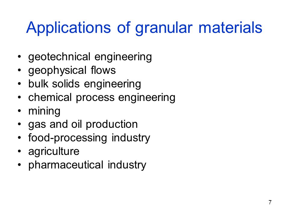 7 Applications of granular materials geotechnical engineering geophysical flows bulk solids engineering chemical process engineering mining gas and oil production food-processing industry agriculture pharmaceutical industry