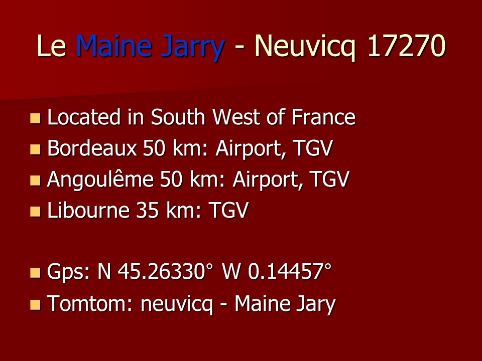 Le Maine Jarry - Neuvicq 17270 Located in South West of France Located in South West of France Bordeaux 50 km: Airport, TGV Bordeaux 50 km: Airport, T