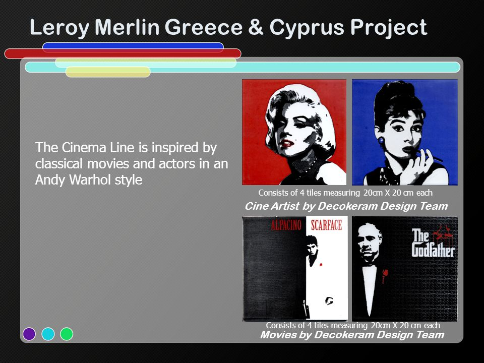 Leroy Merlin Greece & Cyprus Project Consists of 4 tiles measuring 20cm X 20 cm each Movies by Decokeram Design Team Consists of 4 tiles measuring 20cm X 20 cm each Cine Artist by Decokeram Design Team The Cinema Line is inspired by classical movies and actors in an Andy Warhol style