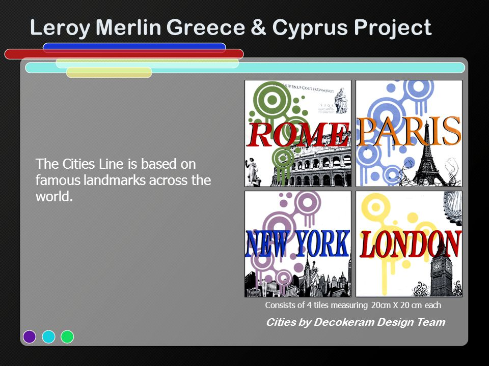 Leroy Merlin Greece & Cyprus Project Consists of 4 tiles measuring 20cm X 20 cm each Cities by Decokeram Design Team The Cities Line is based on famous landmarks across the world.