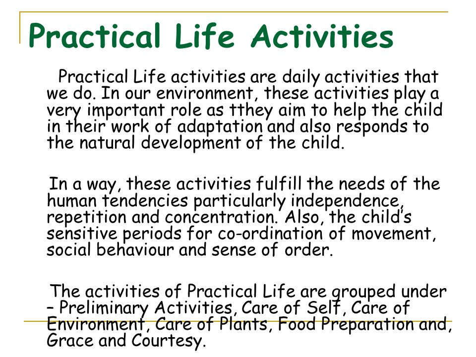 Practical Life Activities Practical Life activities are daily activities that we do. In our environment, these activities play a very important role a