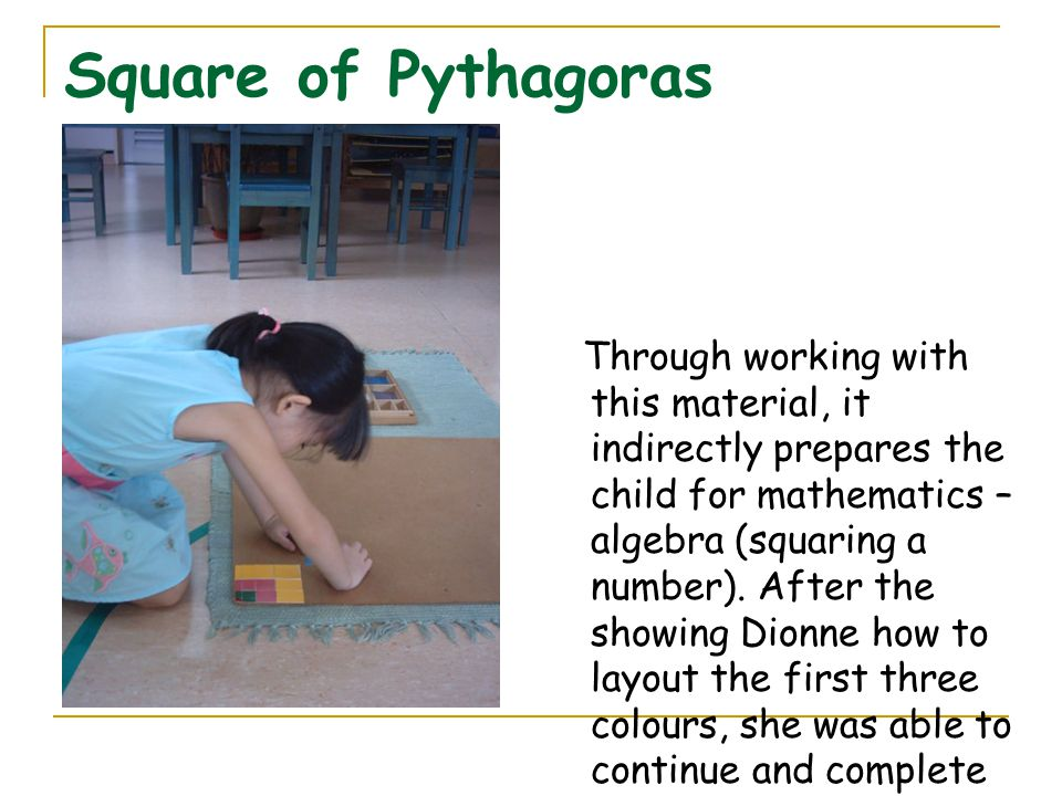 Square of Pythagoras Through working with this material, it indirectly prepares the child for mathematics – algebra (squaring a number). After the sho