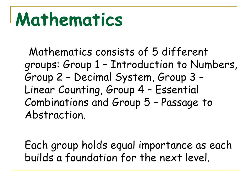 Mathematics Mathematics consists of 5 different groups: Group 1 – Introduction to Numbers, Group 2 – Decimal System, Group 3 – Linear Counting, Group