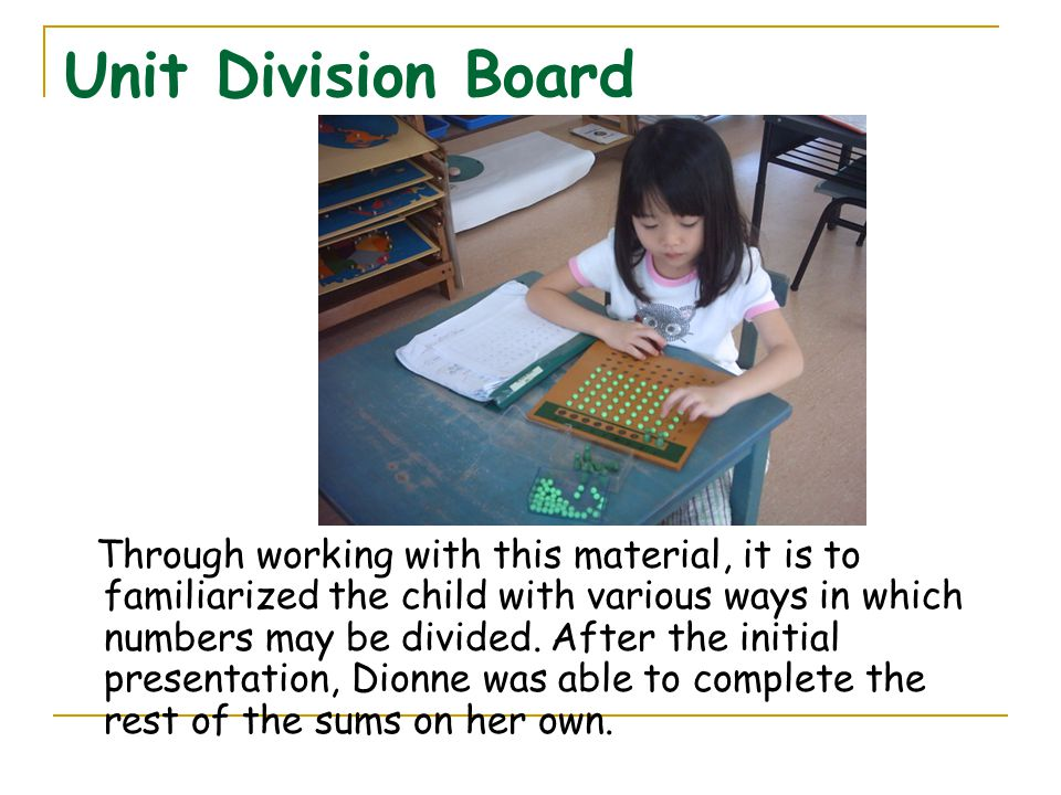 Unit Division Board Through working with this material, it is to familiarized the child with various ways in which numbers may be divided. After the i