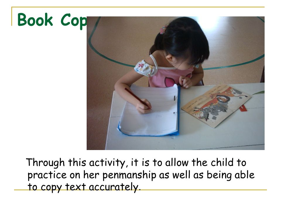Book Copy Through this activity, it is to allow the child to practice on her penmanship as well as being able to copy text accurately.