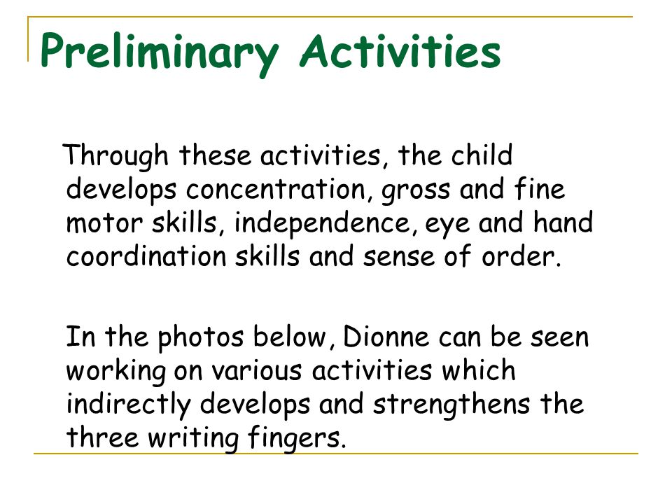 Preliminary Activities Through these activities, the child develops concentration, gross and fine motor skills, independence, eye and hand coordinatio