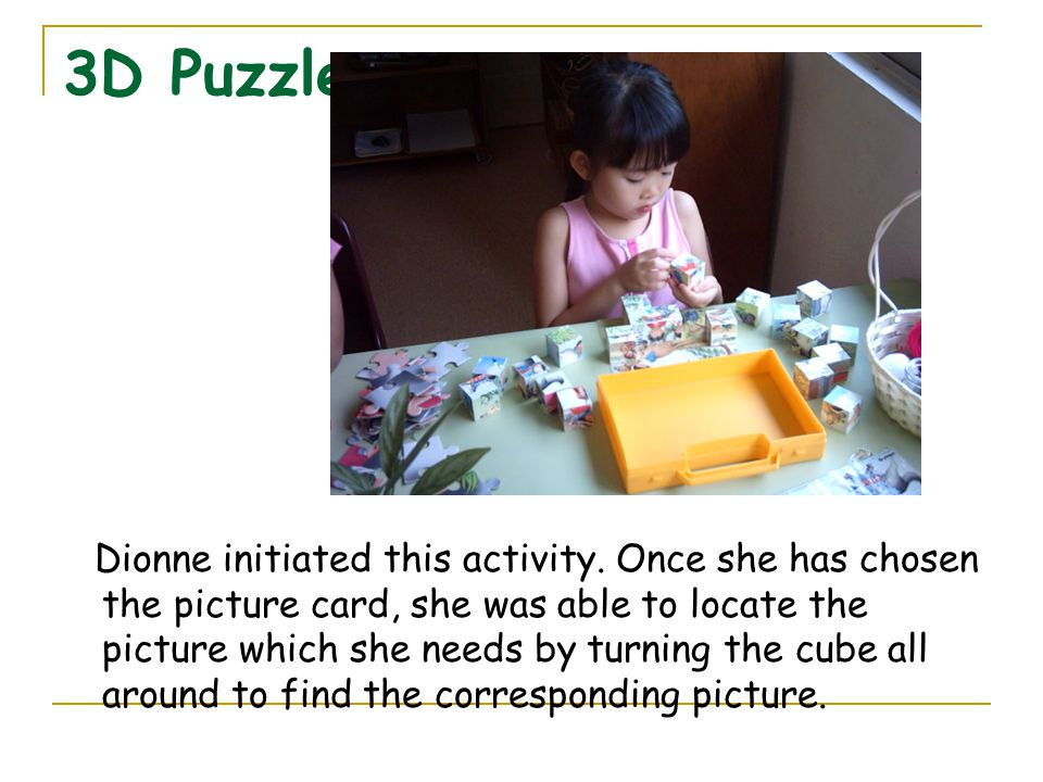 3D Puzzle Dionne initiated this activity. Once she has chosen the picture card, she was able to locate the picture which she needs by turning the cube