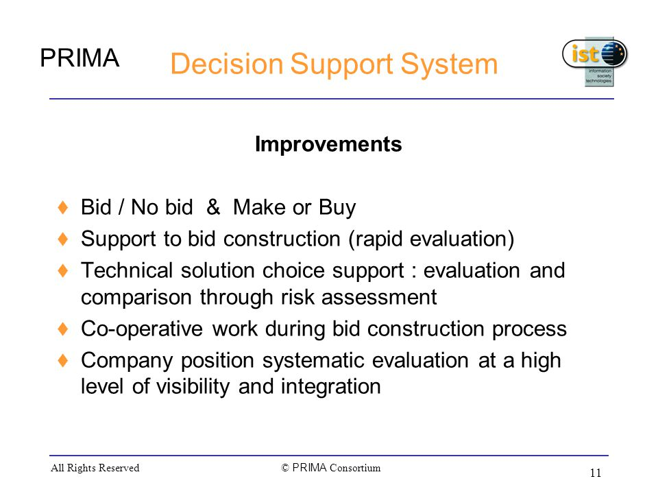 PRIMA © PRIMA Consortium All Rights Reserved 11 Decision Support System Improvements  Bid / No bid & Make or Buy  Support to bid construction (rapid evaluation)  Technical solution choice support : evaluation and comparison through risk assessment  Co-operative work during bid construction process  Company position systematic evaluation at a high level of visibility and integration