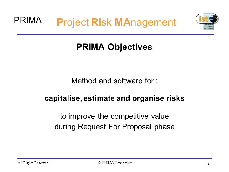 PRIMA © PRIMA Consortium All Rights Reserved 3 Project RIsk MAnagement PRIMA Objectives Method and software for : capitalise, estimate and organise risks to improve the competitive value during Request For Proposal phase