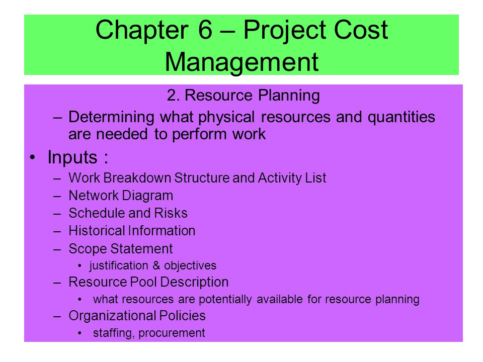1. Project Cost Management Project Cost Management consists of: –Resource Planning –Cost Estimating –Cost Budgeting –Cost Controlling –Earned Value An