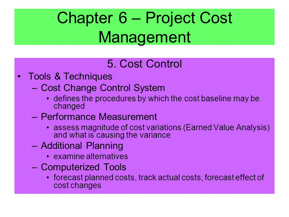 5. Cost Control Inputs –Cost Baseline –Performance Reports with 3 methods: –50/50 Rule – task is considered 50% complete when it begins and gets credi