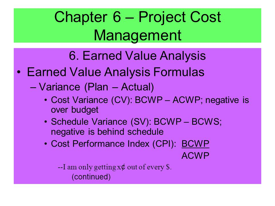 6. Earned Value Analysis –Integrates cost and schedule –Better that comparing projected vs. actual because time and cost are analyzed separately –Term